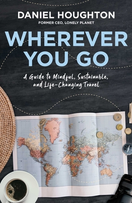 Wherever You Go: A Guide to Mindful, Sustainable, and Life-Changing Travel Cover Image