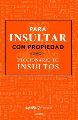Para insultar con propiedad. Diccionario de insultos / How to Insult with Meanin g.Dictionary of Insults Cover Image
