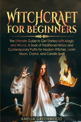 Witchcraft for Beginners: The Ultimate Guide to Get Started With Magic and Wicca, A Book of Traditional History and Contemporary Paths for Moder Cover Image