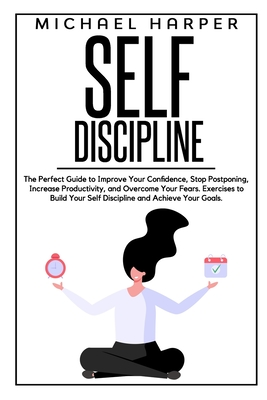 Self Discipline: The Perfect Guide to Improve Your Confidence, Stop Postponing, Increase Productivity, and Overcome Your Fears. Exercis Cover Image