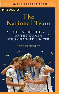 The National Team: The Inside Story of the Women Who Dreamed Big, Defied the Odds, and Changed Soccer Cover Image
