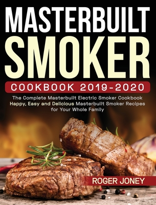 Masterbuilt Smoker Cookbook 2019-2020: The Complete Masterbuilt Electric Smoker Cookbook - Happy, Easy and Delicious Masterbuilt Smoker Recipes for Yo Cover Image