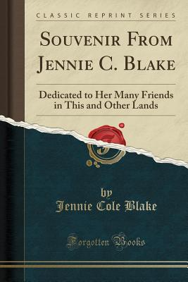 Souvenir from Jennie C. Blake: Dedicated to Her Many Friends in This and Other Lands (Classic Reprint) Cover Image