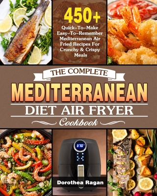 The Complete Mediterranean Diet Air Fryer Cookbook: 450+ Quick-To-Make Easy-To-Remember Mediterranean Air Fried Recipes For Crunchy & Crispy Meals Cover Image