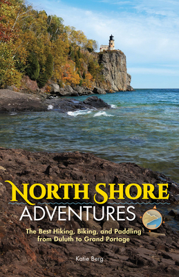 North Shore Adventures: The Best Hiking, Biking, and Paddling from Duluth to Grand Portage Cover Image
