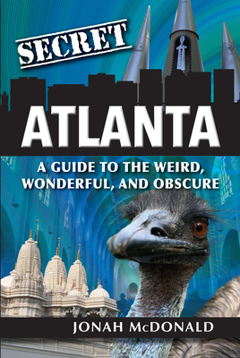 Secret Atlanta: A Guide to the Weird, Wonderful, and Obscure Jonah McDonald, Reedy Press, $20.95,