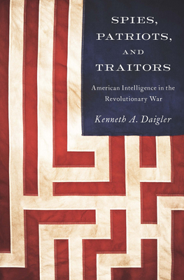 Spies, Patriots, and Traitors: American Intelligence in the Revolutionary War Cover Image