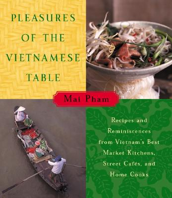 Pleasures of the Vietnamese Table: Recipes and Reminiscences from Vietnam's Best Market Kitchens, Street Cafes, and Home Cooks Cover Image