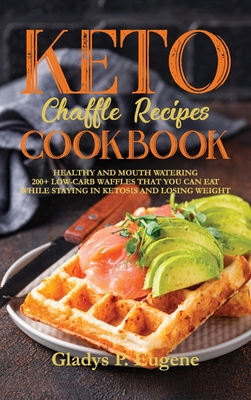Keto Chaffle Recipes Cookbook: Healthy And Mouth Watering 200+ Low-Carb Waffles That You Can Eat While Staying In Ketosis And Losing Weight Cover Image