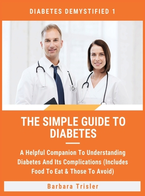 The Simple Guide To Diabetes: A Helpful Companion To Understanding Diabetes And It's Complications (Includes Food To Eat & Those To Avoid) Cover Image