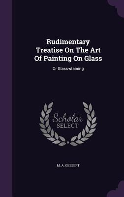 Rudimentary Treatise on the Art of Painting on Glass: Or Glass-Staining Cover Image