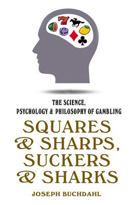 Squares and Sharps, Suckers and Sharks: The Science, Psychology & Philosophy of Gambling Cover Image