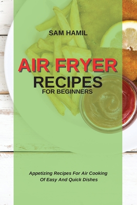 Air Fryer Recipes for Beginners: Appetizing Recipes For Air Cooking Of Easy And Quick Dishes Cover Image