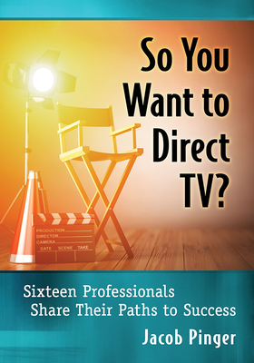 So You Want to Direct Tv?: Sixteen Professionals Share Their Paths to Success Cover Image