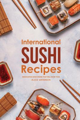 International Sushi Recipes: Innovative Sushi Dishes That Will WOW You! Cover Image