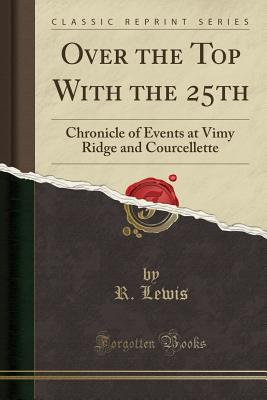 Over the Top with the 25th: Chronicle of Events at Vimy Ridge and Courcellette (Classic Reprint) Cover Image