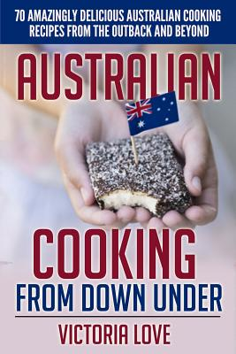 Australian Cooking From Down Under: 70 Amazingly Delicious Australian Cooking Recipes From the Outback and Beyond Cover Image
