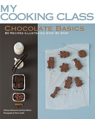 Chocolate Basics: 80 Recipes Illustrated Step by Step (My Cooking Class) Cover Image