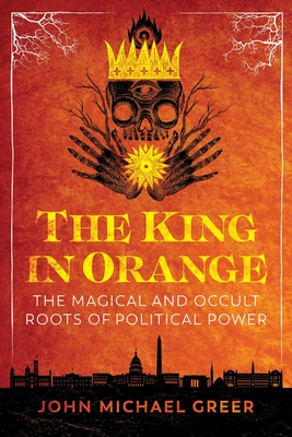 The King in Orange: The Magical and Occult Roots of Political Power Cover Image