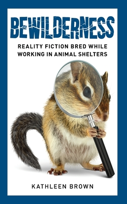 Bewilderness: Reality Fiction Bred While Working in Animal Shelters Cover Image