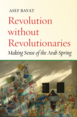 Revolution Without Revolutionaries: Making Sense of the Arab Spring (Stanford Studies in Middle Eastern and Islamic Societies and) Cover Image