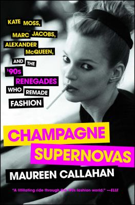 Champagne Supernovas: Kate Moss, Marc Jacobs, Alexander McQueen, and the '90s Renegades Who Remade Fashion Cover Image