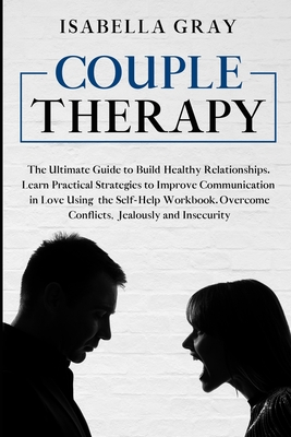 Couple Therapy: The Ultimate Guide to Build Healthy Relationships. Learn Practical Strategies to Improve Communication in Love Using t Cover Image