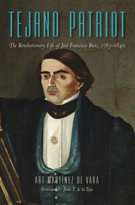 Tejano Patriot: The Revolutionary Life of José Francisco Ruiz, 1783–1840 Cover Image