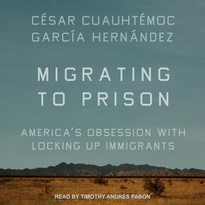 Migrating to Prison Lib/E: America's Obsession with Locking Up Immigrants Cover Image