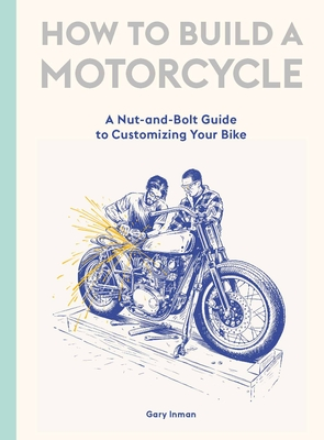 How to Build a Motorcycle: A Nut-and-Bolt Guide to Customizing Your Bike Cover Image