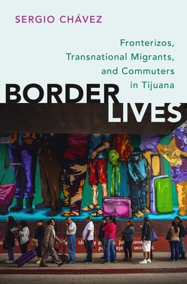 Border Lives: Fronterizos, Transnational Migrants, and Commuters in Tijuana Cover Image