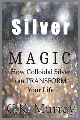 Silver Magic: How Colloidal Silver Can TRANSFORM Your Life Cover Image