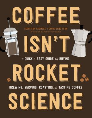 Coffee Isn't Rocket Science: A Quick and Easy Guide to Buying, Brewing, Serving, Roasting, and Tasting Coffee Cover Image