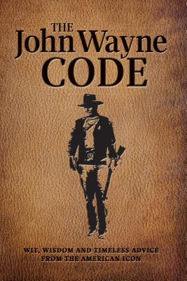 The John Wayne Code: Wit, Wisdom and Timeless Advice Cover Image
