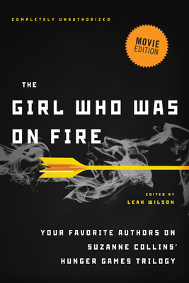 The Girl Who Was on Fire (Movie Edition): Your Favorite Authors on Suzanne Collins' Hunger Games Trilogy Cover Image