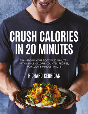 Crush Calories In 20 Minutes : Transform Your Body in 20 Minutes with Simple Calorie Counted Recipes, Workout and Mindset Hacks Cover Image