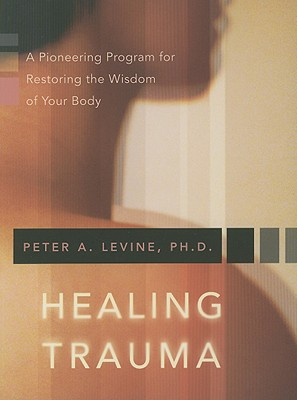 Healing Trauma: A Pioneering Program for Restoring the Wisdom of Your Body Cover Image