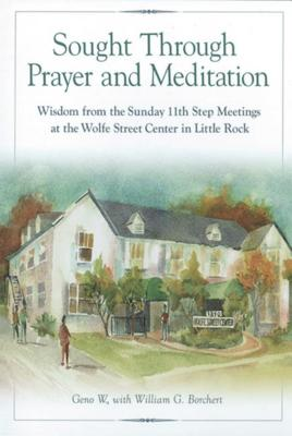 Sought Through Prayer and Meditation: Wisdom from the Sunday 11th Step Meetings at the Wolfe Street Center in Little Rock Cover Image