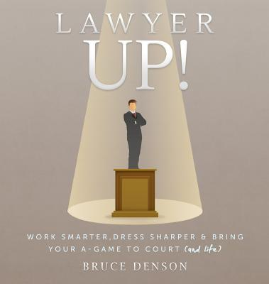 Lawyer Up!: Work Smarter, Dress Sharper, & Bring Your A-Game To Court (And Life) Cover Image