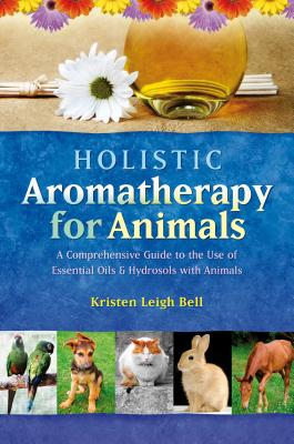 Holistic Aromatherapy for Animals: A Comprehensive Guide to the Use of Essential Oils & Hydrosols with Animals Cover Image