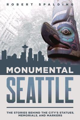 Monumental Seattle: The Stories Behind the City's Statues, Memorials, and Markers Cover Image