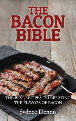 The Bacon Bible: The Best Recipes Celebrating the Flavors of Bacon Cover Image