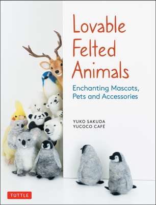 Lovable Felted Animals: Enchanting Mascots, Pets and Accessories Cover Image