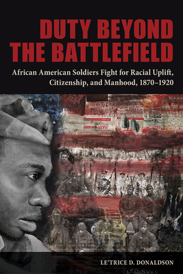 Duty beyond the Battlefield: African American Soldiers Fight for Racial Uplift, Citizenship, and Manhood, 1870–1920 Cover Image