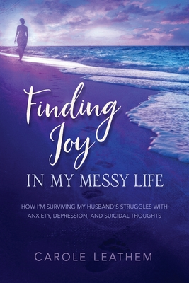 Finding Joy in My Messy Life: How I'm Surviving My Husband's Struggles With Anxiety, Depression, and Suicidal Thoughts Cover Image