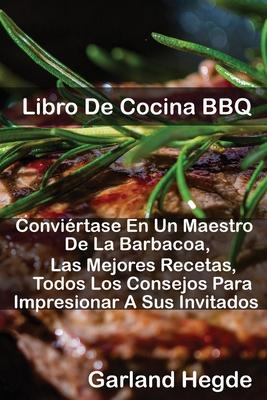 Libro De Cocina BBQ: Conviértase En Un Maestro De La Barbacoa, Las Mejores Recetas, Todos Los Consejos Para Impresionar A Sus Invitados Cover Image