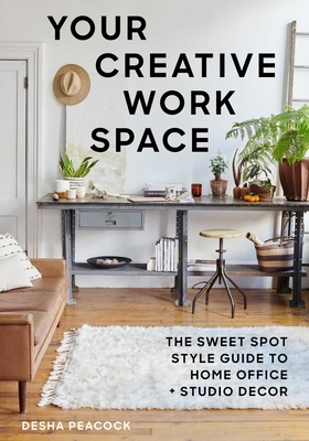 Your Creative Work Space: The Sweet Spot Style Guide to Home Office + Studio Decor Cover Image