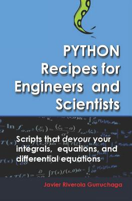 Python Recipes for Engineers and Scientists: Scripts That Devour Your Integrals, Equations, Differential Equations, and Interpolations! Cover Image