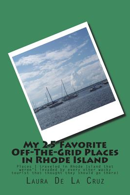 My 25 Favorite Off-The-Grid Places in Rhode Island: Places I traveled in Rhode Island that weren't invaded by every other wacky tourist that thought t Cover Image
