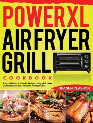 PowerXL Air Fryer Grill Cookbook: Easy, Delicious & Healthy Recipes to Fry, Grill, Bake, and Roast with Your PowerXL Air Fryer Grill Cover Image